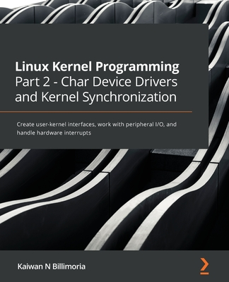 Linux Kernel Programming Part 2 - Char Device Drivers and Kernel Synchronization: Create user-kernel interfaces, work with peripheral I/O, and handle-cover