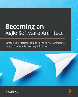 Becoming an Agile Software Architect: Strategies, practices, and patterns to help architects design continually evolving solutions-cover