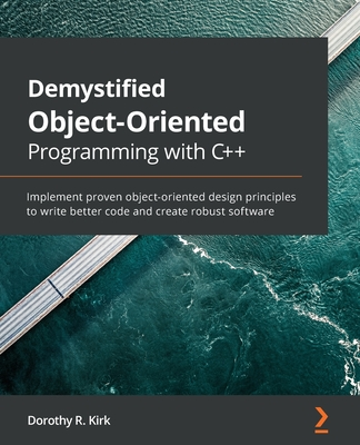 Demystified Object-Oriented Programming with C++: Implement proven object-oriented design principles to write better code and create robust software-cover