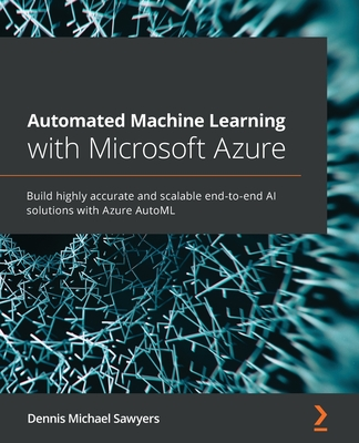 Automated Machine Learning with Microsoft Azure: Build highly accurate and scalable end-to-end AI solutions with Azure AutoML-cover