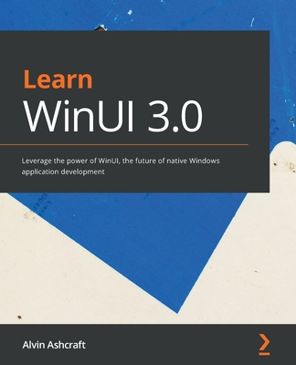 Learn WinUI 3.0: Leverage the power of WinUI, the future of native Windows application development-cover