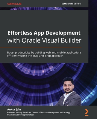 Effortless App Development with Oracle Visual Builder: Boost productivity by building web and mobile applications efficiently using the drag-and-drop