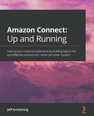 Amazon Connect - Up and Running: Improve your customer experience by building logical and cost-effective solutions for critical call center systems-cover