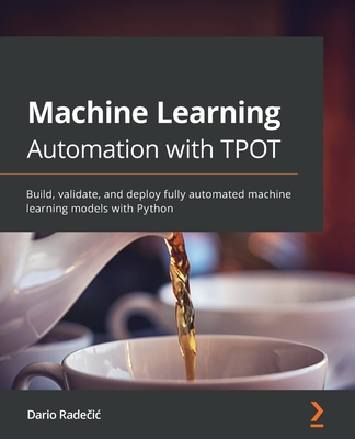 Machine Learning Automation with TPOT: Build, validate, and deploy fully automated machine learning models with Python-cover