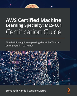 AWS Certified Machine Learning Specialty MLS-C01 Certification Guide: The definitive guide to passing the MLS-C01 exam on the very first attempt-cover