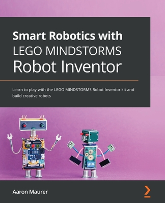 Smart Robotics with LEGO MINDSTORMS Robot Inventor: Learn to play with the LEGO MINDSTORMS Robot Inventor kit and build creative robots-cover