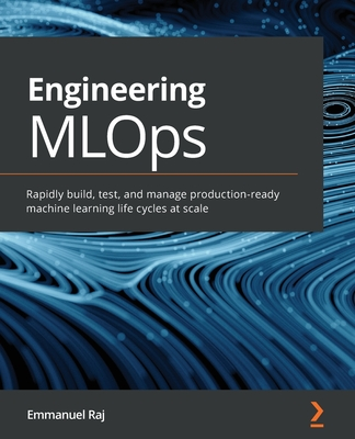 Engineering MLOps: Rapidly build, test, and manage production-ready machine learning life cycles at scale-cover