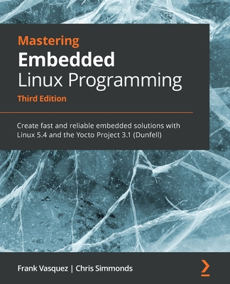 Mastering Embedded Linux Programming - Third Edition: Create fast and reliable embedded solutions with Linux 5.4 and the Yocto Project 3.1 (Dunfell)-cover