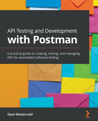 API Testing and Development with Postman: A practical guide to creating, testing, and managing APIs for automated software testing-cover