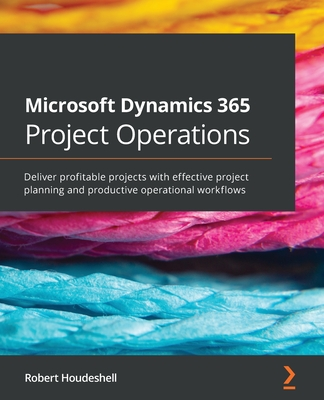 Microsoft Dynamics 365 Project Operations: Deliver profitable projects with effective project planning and productive operational workflows-cover