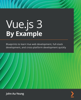 Vue.js 3 By Example: Blueprints to learn Vue web development, full-stack development, and cross-platform development quickly-cover