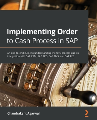 Implementing Order to Cash Process in SAP: An end-to-end guide to understanding the OTC process and its integration with SAP CRM, SAP APO, SAP TMS, an-cover