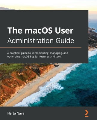 The macOS User Administration Guide: A practical guide to implementing, managing, and optimizing macOS Big Sur features and tools-cover