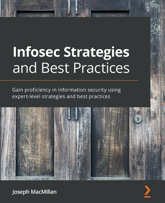 Infosec Strategies and Best Practices: Gain proficiency in information security using expert-level strategies and best practices-cover