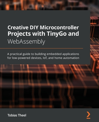 Creative DIY Microcontroller Projects with TinyGo and WebAssembly: A practical guide to building embedded applications for low-powered devices, IoT, a-cover