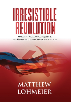 Irresistible Revolution: Marxism's Goal of Conquest & the Unmaking of the American Military-cover
