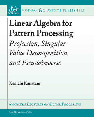 Linear Algebra for Pattern Processing: Projection, Singular Value Decomposition, and Pseudoinverse-cover