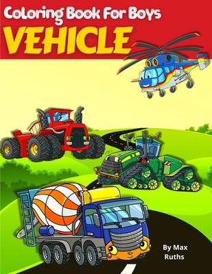 VEHICLE Coloring Book For Boys: Coloring Book For Kids, Vehicle Such as Fire Trucks, Dump Trucks, Garbage Trucks, Helicopter, Airplane and more For Bo-cover
