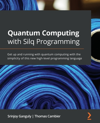 Quantum Computing with Silq Programming: Get up and running with quantum computing with the simplicity of this new high-level programming language-cover