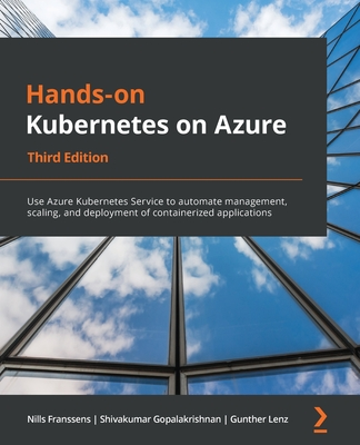 Hands-On Kubernetes on Azure - Third Edition: Use Azure Kubernetes Service to automate management, scaling, and deployment of containerized applicatio-cover