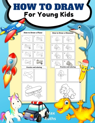 How to Draw for Young Kids: - Learning how to draw for kids age 3 - 8 and beginners, Draw Step by Step, Easy and Fun, Activity Book for Boys and G-cover