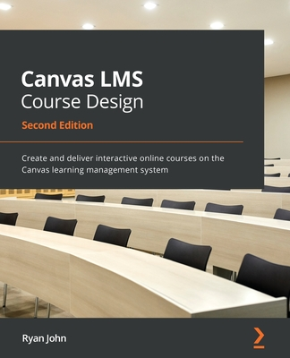 Canvas LMS Course Design - Second Edition: Create and deliver interactive online courses on the Canvas learning management system-cover