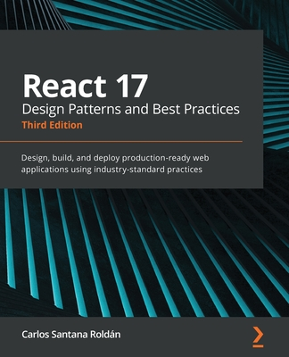 React 17 Design Patterns and Best Practices - Third Edition: Design, build, and deploy production-ready web applications using industry-standard pract-cover