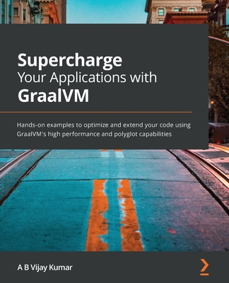 Supercharge Your Applications with GraalVM: Hands-on examples to optimize and extend your code using GraalVM's high performance and polyglot capabilit-cover