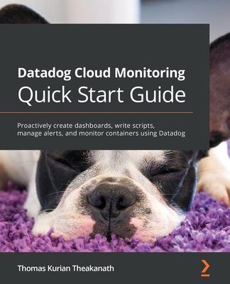 Datadog Cloud Monitoring Quick Start Guide: Proactively create dashboards, write scripts, manage alerts, and monitor containers using Datadog-cover