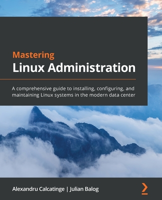 Mastering Linux Administration: A comprehensive guide to installing, configuring, and maintaining Linux systems in the modern data center-cover