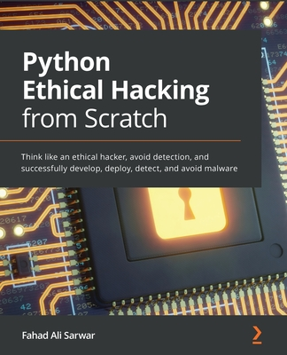 Python Ethical Hacking from Scratch: Think like an ethical hacker, avoid detection, and successfully develop, deploy, detect, and avoid malware-cover