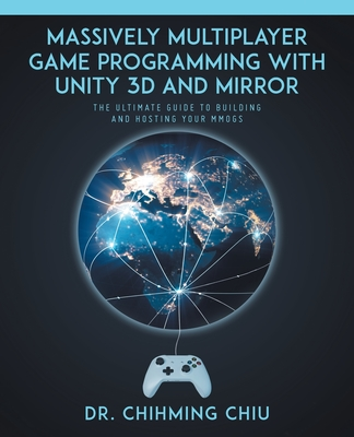 Massively Multiplayer Game Programming With Unity 3d and Mirror: The Ultimate Guide to Building and Hosting Your MMOGS-cover