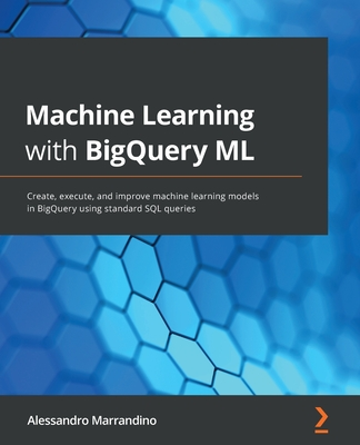 Machine Learning with BigQuery ML: Create, execute, and improve machine learning models in BigQuery using standard SQL queries-cover