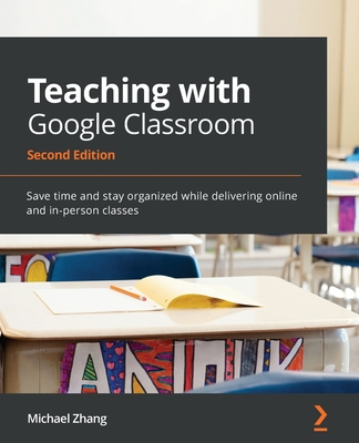 Teaching with Google Classroom - Second Edition: Save time and stay organized while delivering online and in-person classes-cover
