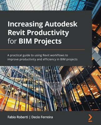 Increasing Autodesk Revit Productivity for BIM Projects: A practical guide to using Revit workflows to improve productivity and efficiency in BIM proj-cover