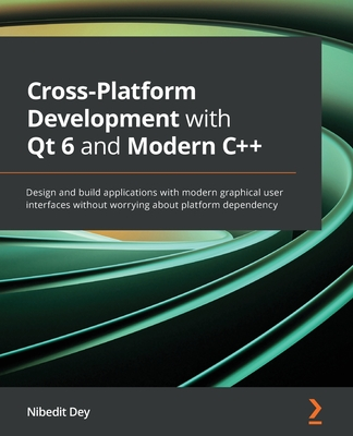 Cross-Platform Development with Qt 6 and Modern C++: Design and build applications with modern graphical user interfaces without worrying about platfo-cover