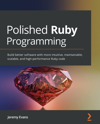 Polished Ruby Programming: Build better software with more intuitive, maintainable, scalable, and high-performance Ruby code-cover