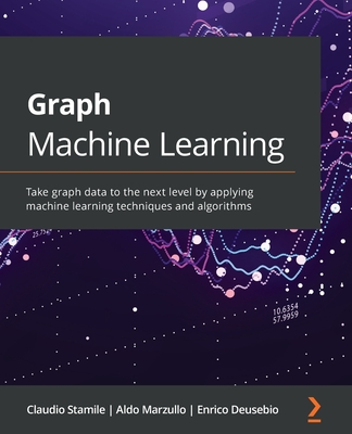 Graph Machine Learning: Take graph data to the next level by applying machine learning techniques and algorithms-cover
