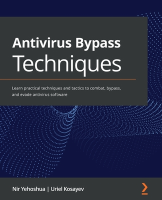 Antivirus Bypass Techniques: Learn practical techniques and tactics to combat, bypass, and evade antivirus software-cover