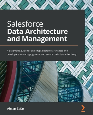 Salesforce Data Architecture and Management: A pragmatic guide for aspiring Salesforce architects and developers to manage, govern, and secure their d-cover