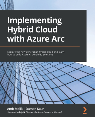 Implementing Hybrid Cloud with Azure Arc: Explore the new-generation hybrid cloud and learn how to build Azure Arc-enabled solutions-cover