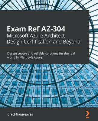 Exam Ref AZ-304 Microsoft Azure Architect Design Certification and Beyond: Design secure and reliable solutions for the real world in Microsoft Azure-cover