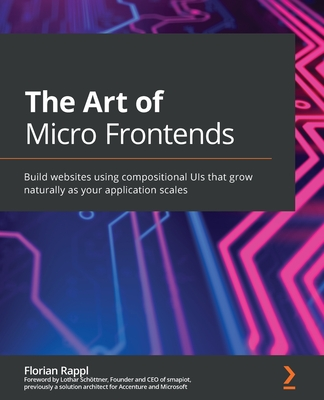 The Art of Micro Frontends: Build websites using compositional UIs that grow naturally as your application scales-cover