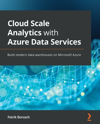 Cloud Scale Analytics with Azure Data Services: Build modern data warehouses on Microsoft Azure-cover