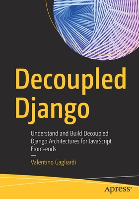 Decoupled Django: Understand and Build Decoupled Django Architectures for JavaScript Front-Ends-cover