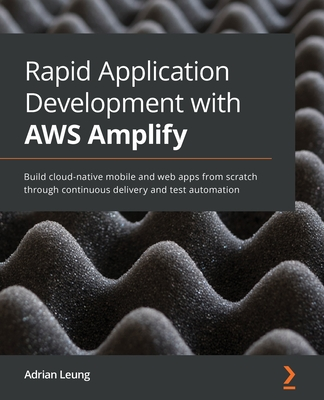 Rapid Application Development with AWS Amplify: Build cloud-native mobile and web apps from scratch through continuous delivery and test automation-cover