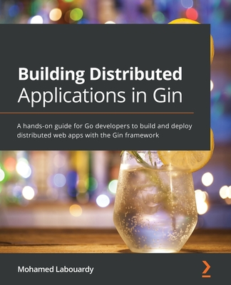 Building Distributed Applications in Gin: A hands-on guide for Go developers to build and deploy distributed web apps with the Gin framework-cover