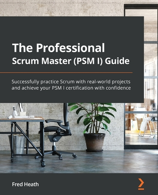 The Professional Scrum Master (PSM I) Guide: Successfully practice Scrum in real-world projects and achieve PSM I certification with confidence-cover