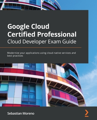 Google Cloud Certified Professional Cloud Developer Exam Guide: Modernize your applications using cloud-native services and best practices-cover
