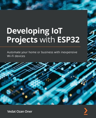 Developing IoT Projects with ESP32: Automate your home or business with inexpensive Wi-Fi devices-cover